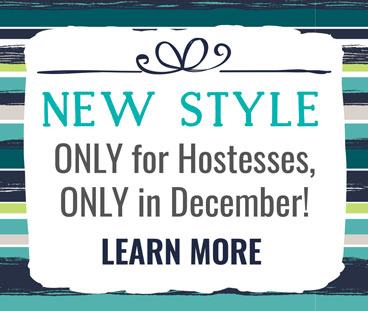New Style ONLY for Hostesses, ONLY in December! Learn more